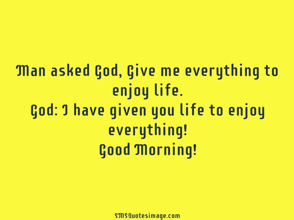 Good Morning Quotes Related To Life : Give me everything to enjoy life good morning sms