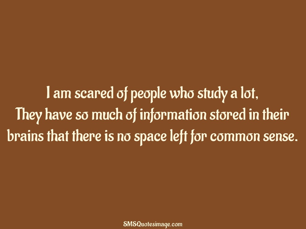 Funny I am scared of people who study