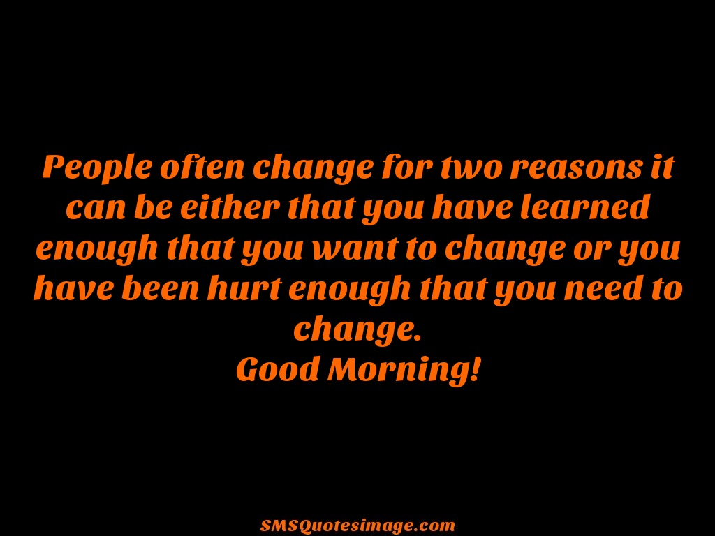 Good Morning People often change for two reasons