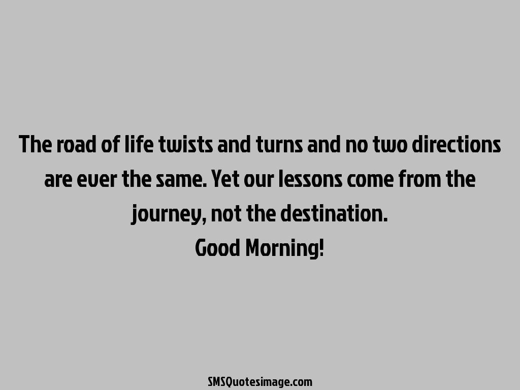Good Morning The road of life twists and turns