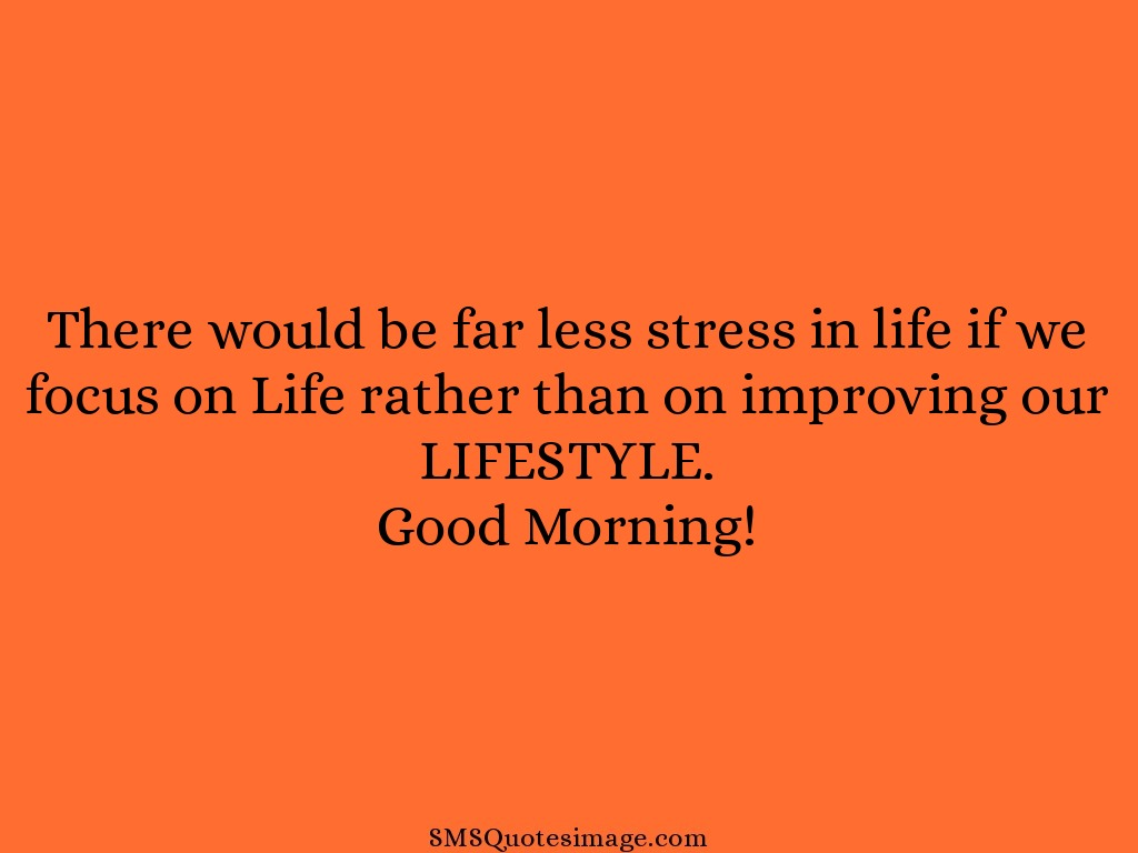 Good Morning There would be far less stress