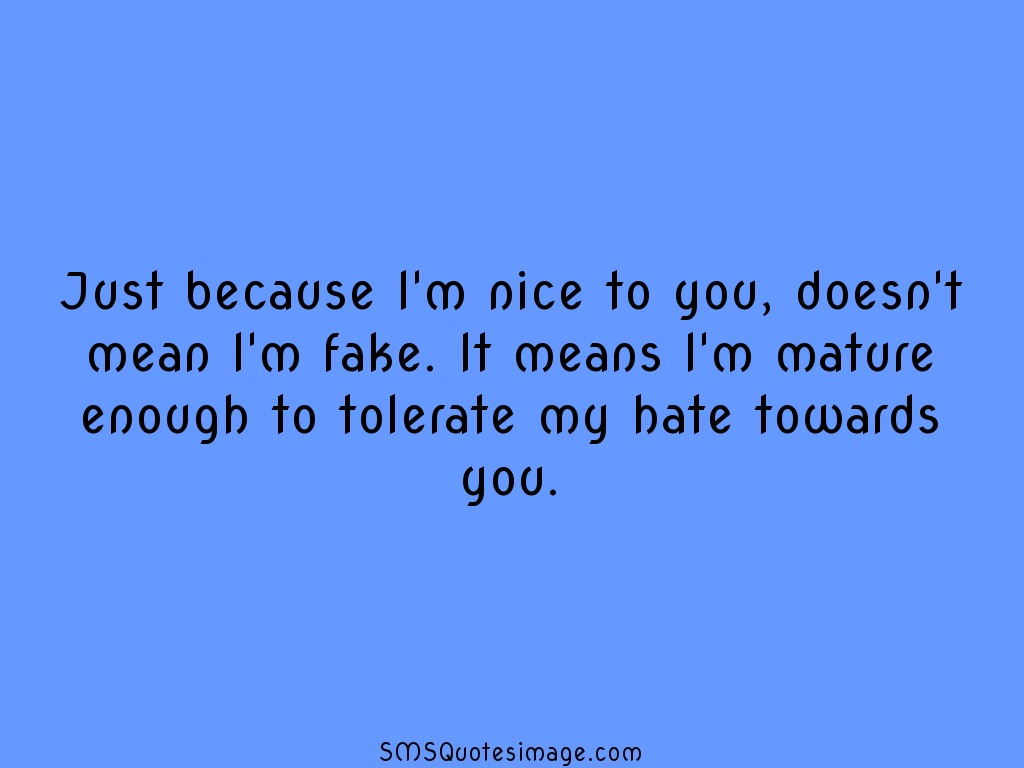 Insult Just because I'm nice to you