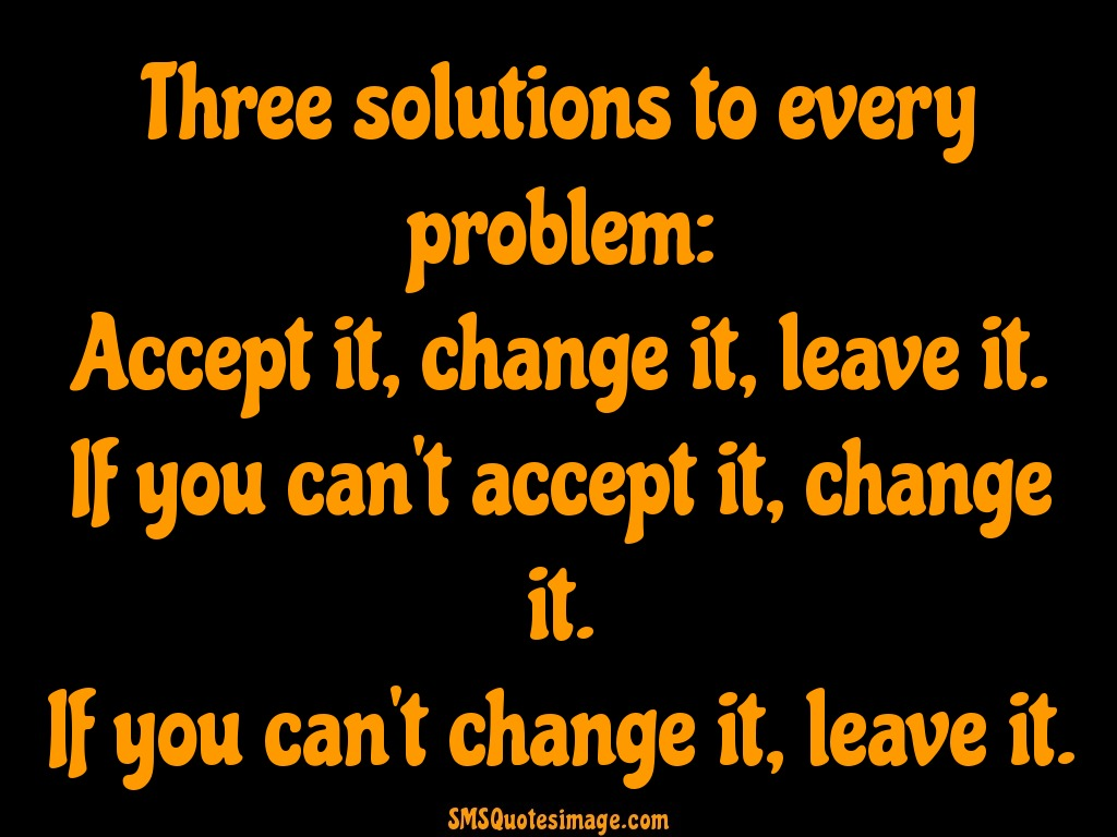 Life Three solutions to every problem
