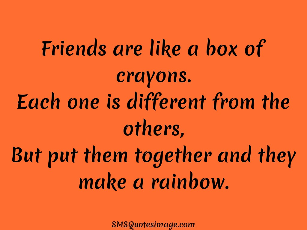 Friendship Friends are like a box of crayons