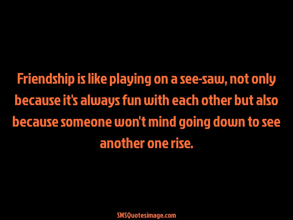 Friendship Friendship is like playing on a sea-saw