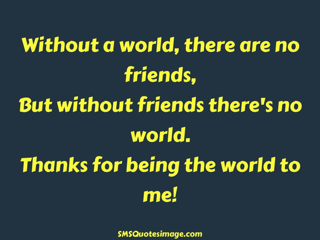 Friendship Thanks for being the world to me