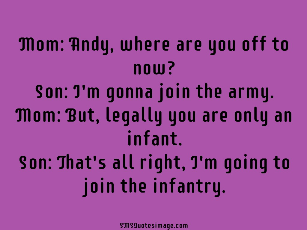 Funny I'm gonna join the army