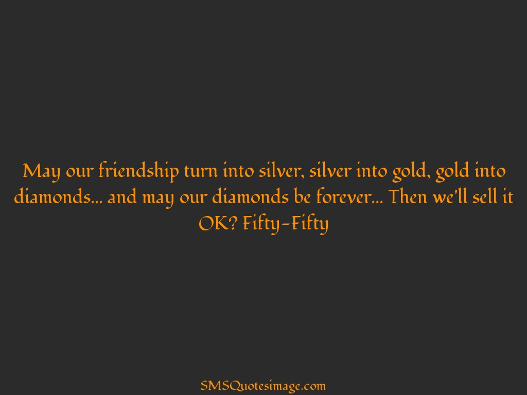 Funny May our friendship turn into silver
