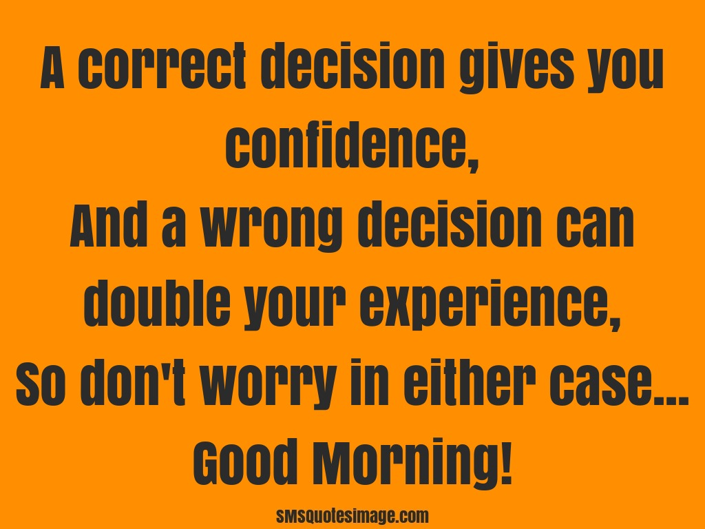 Good Morning A correct decision gives you confidence