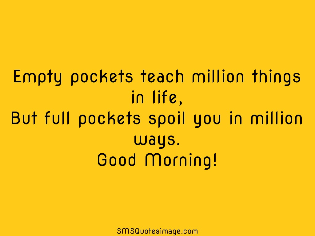 Good Morning Empty pockets teach million things