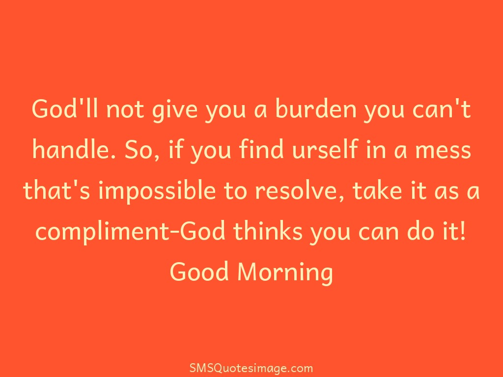 Good Morning God'll not give you a burden