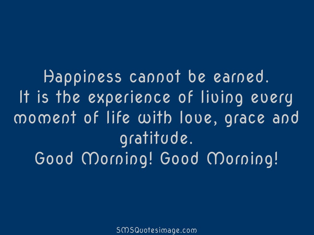 Good Morning Happiness cannot be earned