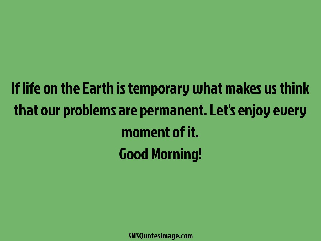 Good Morning If life on the Earth is temporary