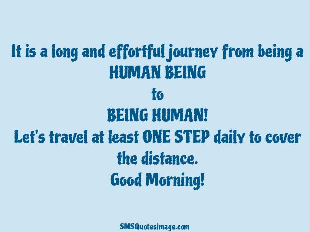 Good Morning It is a long and effortful journey
