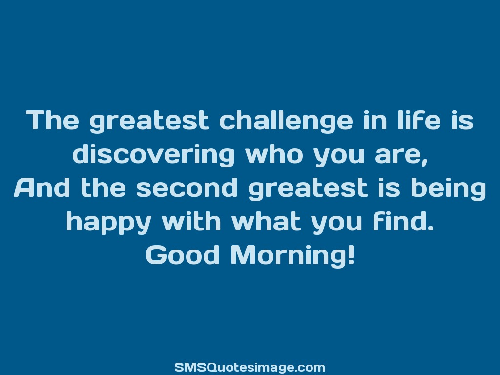 Good Morning The greatest challenge in life