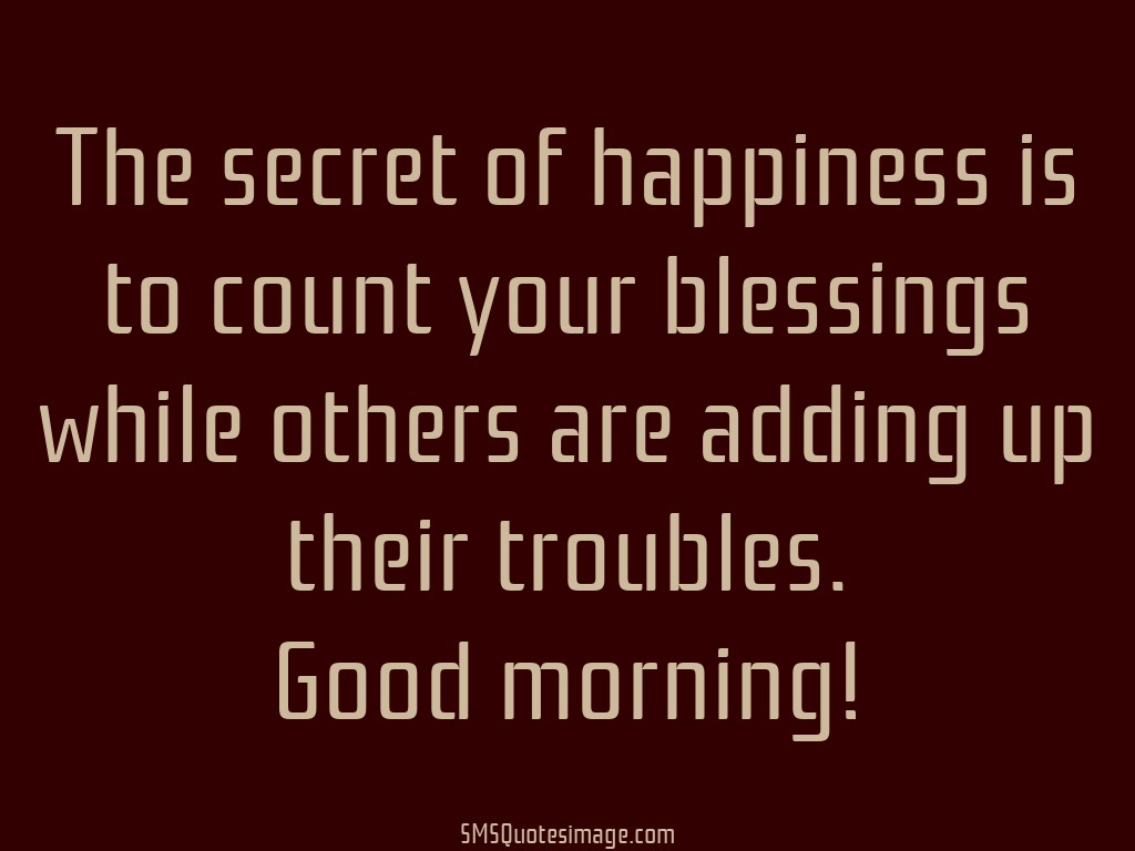Good Morning The secret of happiness is to count
