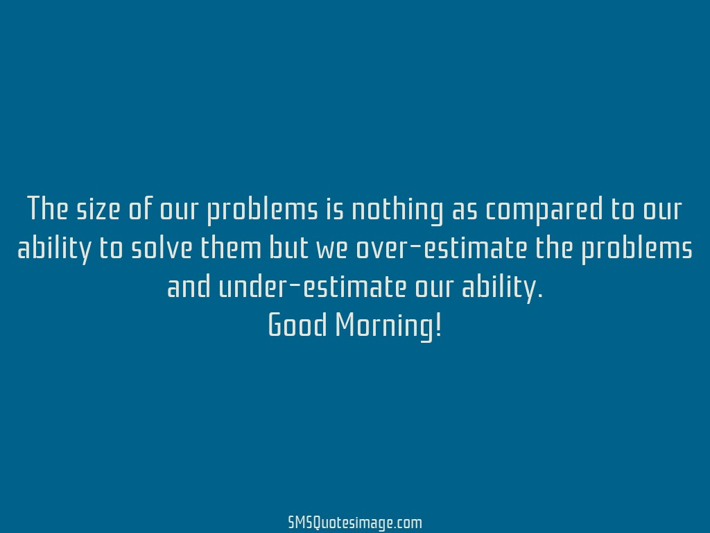 Good Morning The size of our problems is nothing