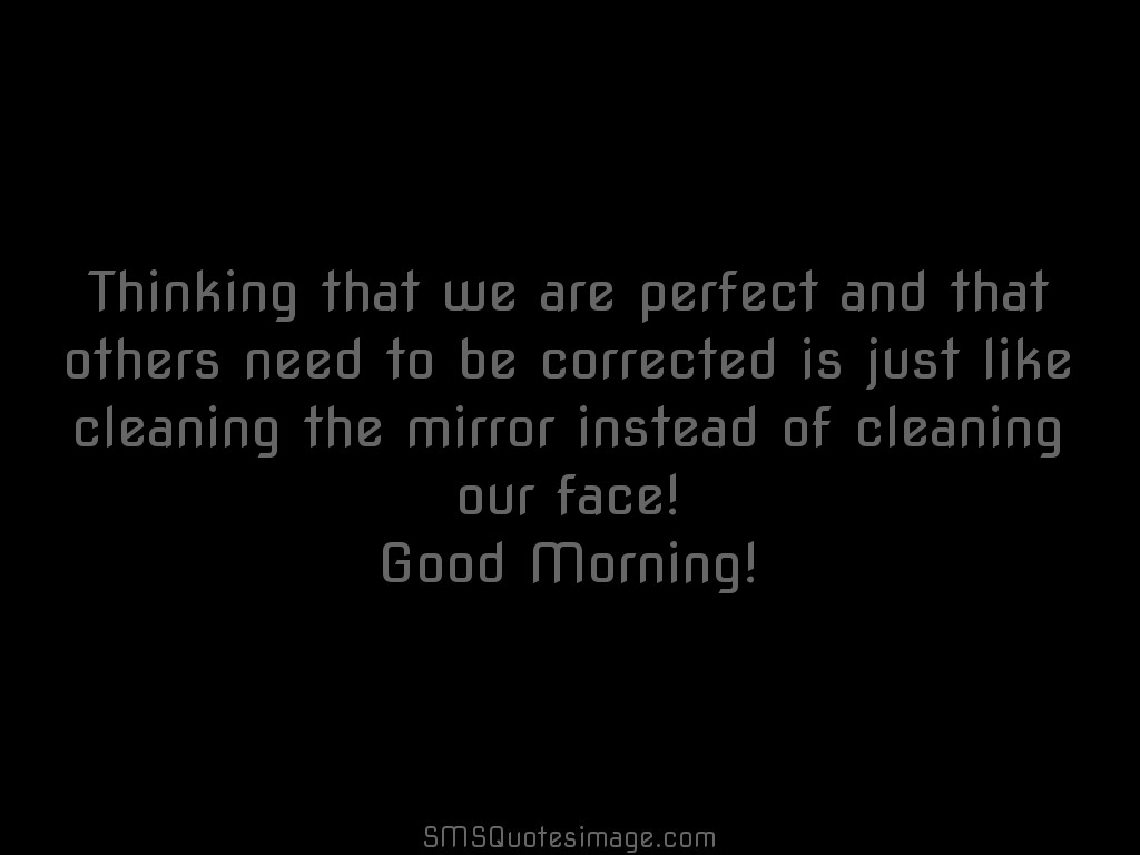 Good Morning Thinking that we are perfect