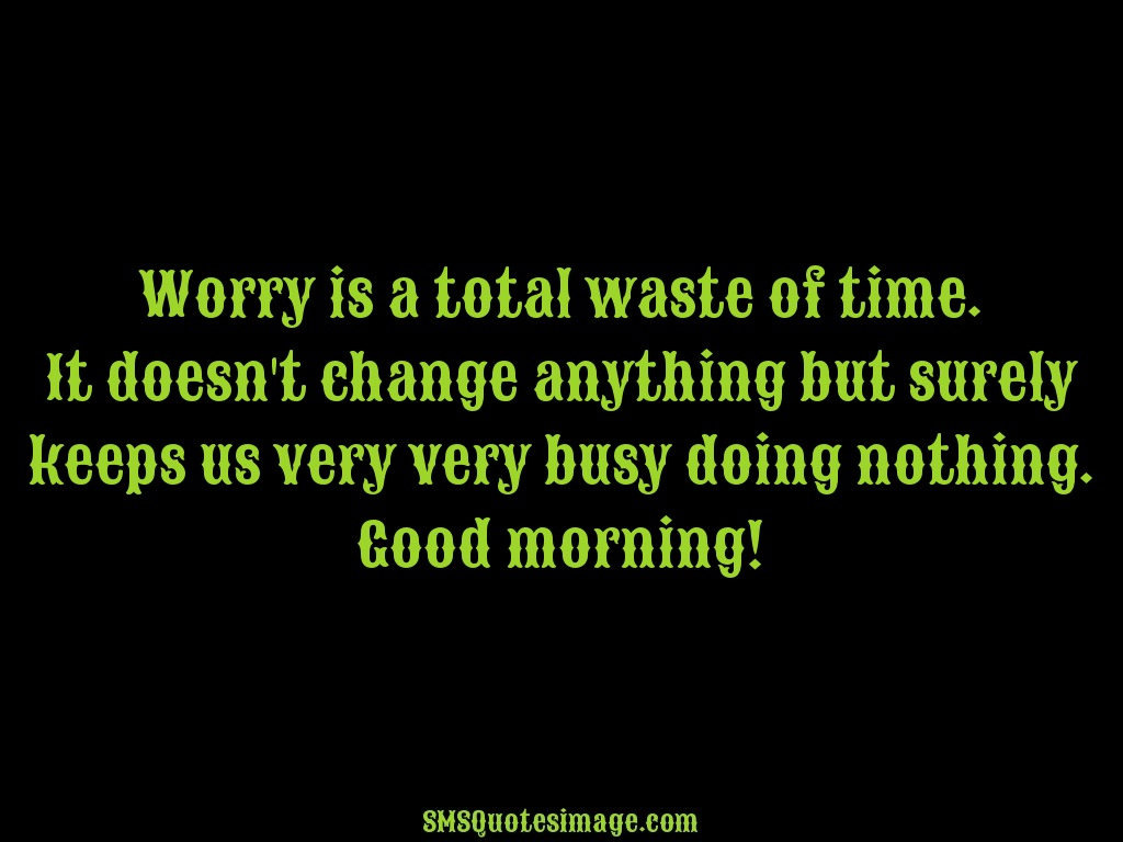 Good Morning Worry is a total waste of time