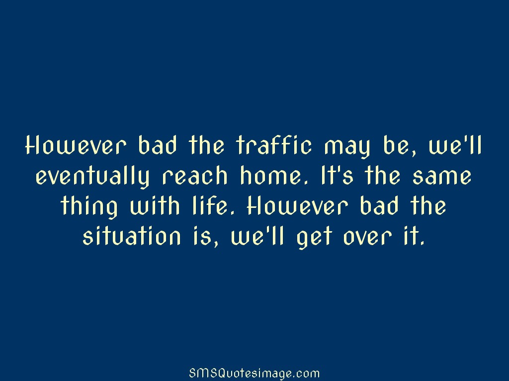 Life However bad the traffic may be