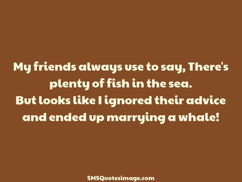 Marriage There's plenty of fish in the sea