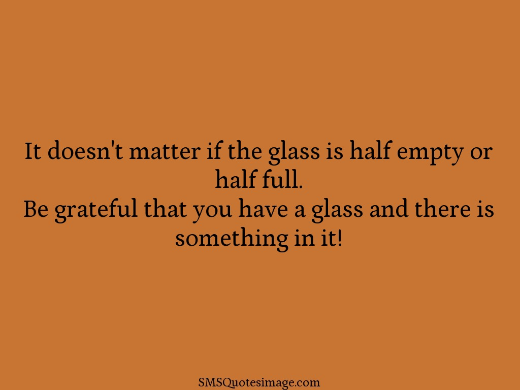 Wise Be grateful that you have a glass