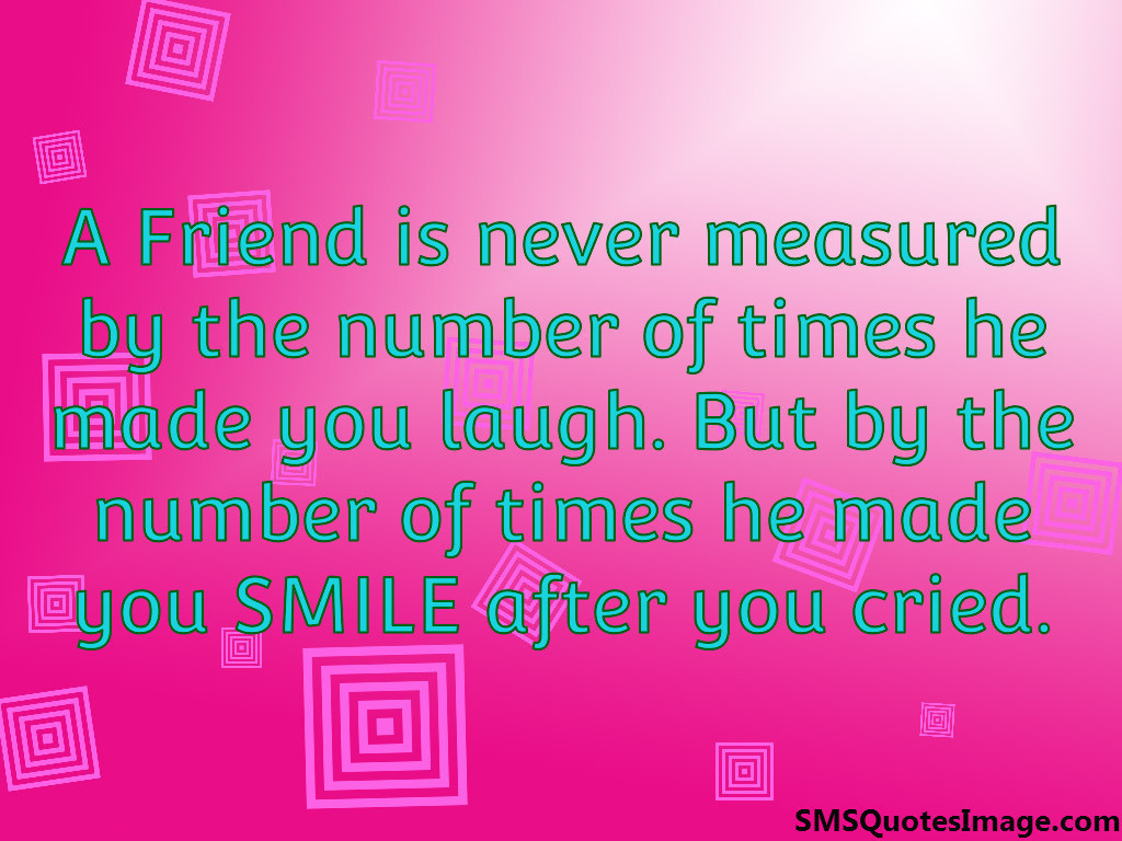 A Friend is never measured by
