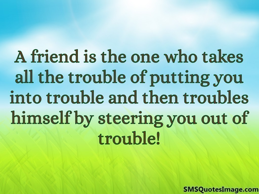 A friend is the one who takes