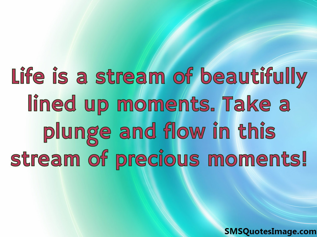 Life is a stream of beautifully