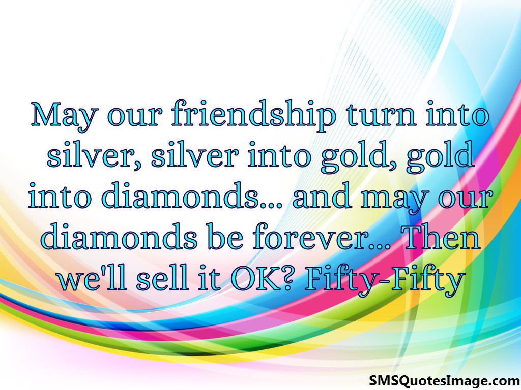 May our friendship turn into silver