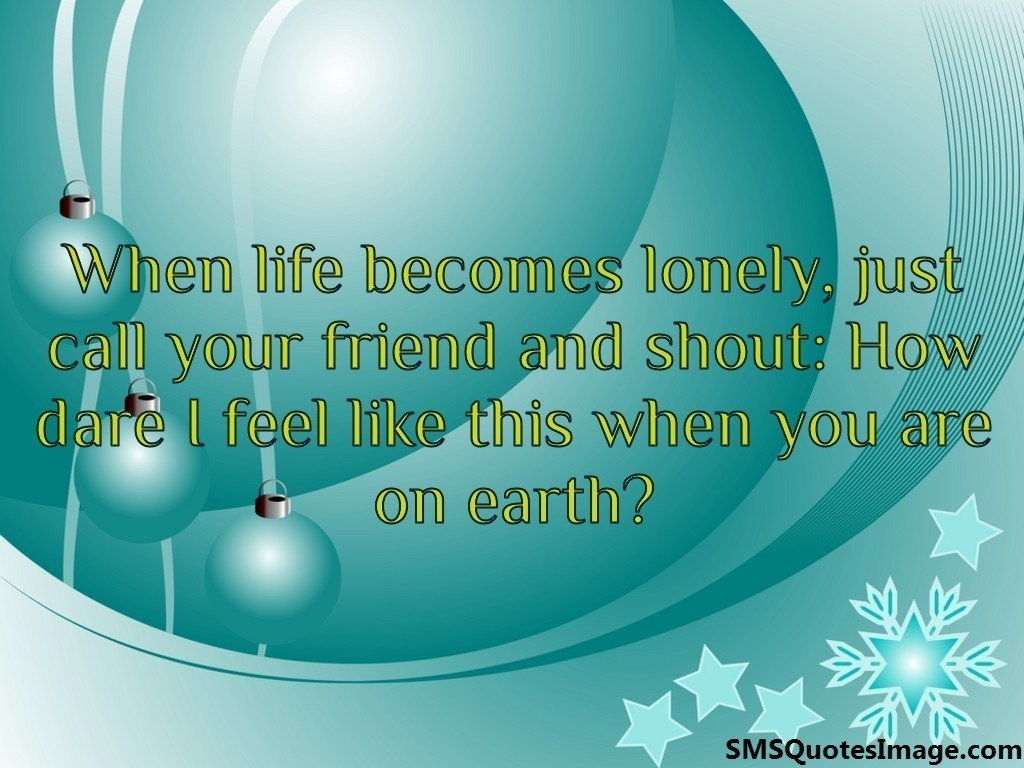 When life becomes lonely