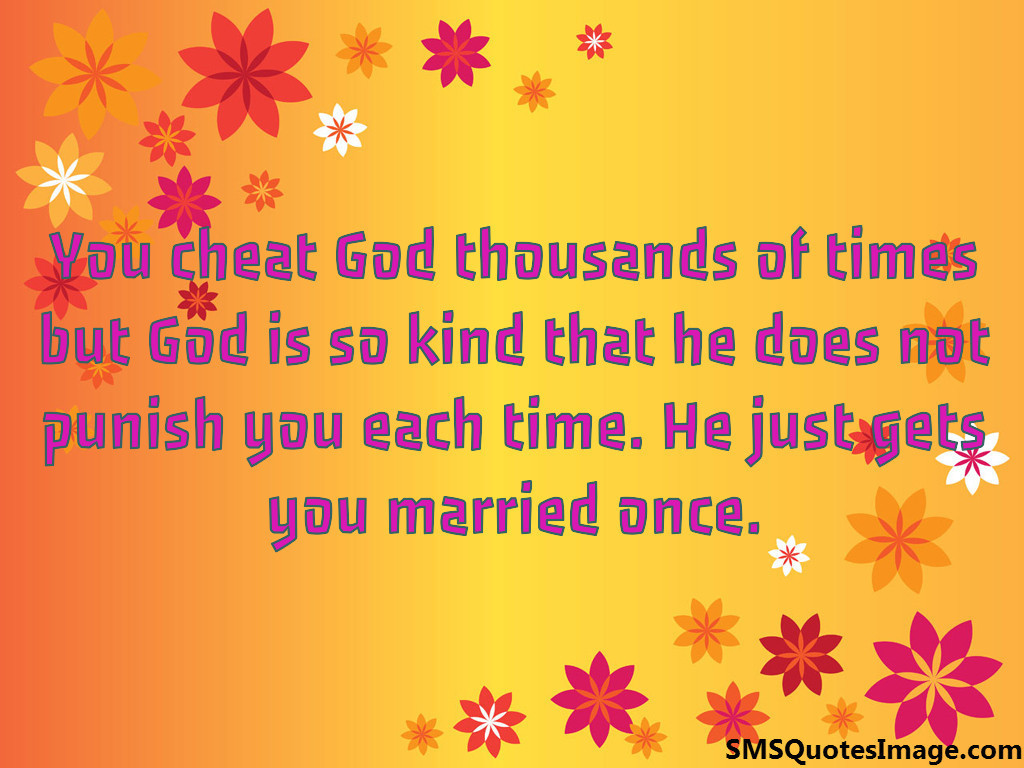 You cheat God thousands of times