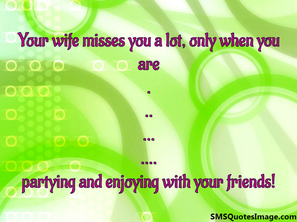 Your wife misses you a lot